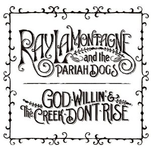 Ray LaMontagne & The Pariah Dogs Good Willin & The Creek Dont Rise (RCA/Sony)